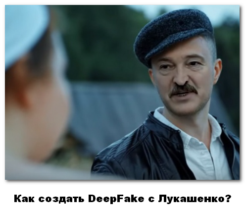 Как создать DeepFake с Лукашенко
